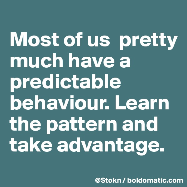 Most of us  pretty much have a predictable behaviour. Learn the pattern and take advantage.