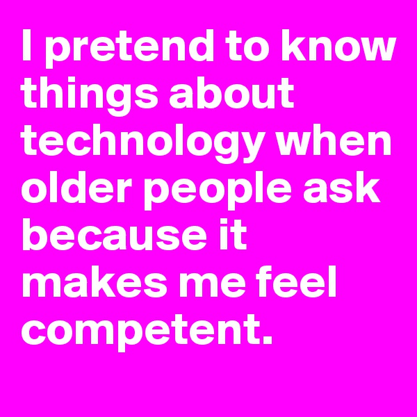 I pretend to know things about technology when older people ask because it makes me feel competent.