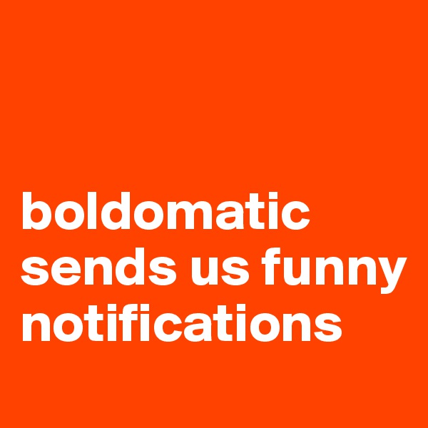 boldomatic sends us funny notifications