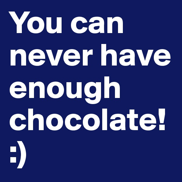 You can never have enough chocolate! :)