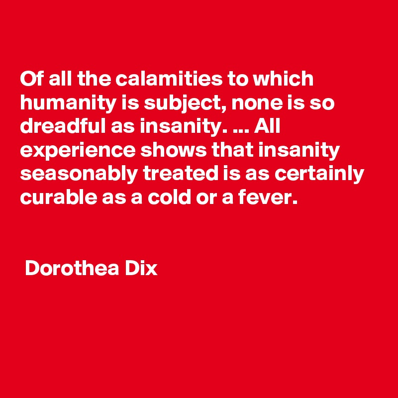 Of all the calamities to which humanity is subject, none is so dreadful as insanity. ... All experience shows that insanity seasonably treated is as certainly curable as a cold or a fever.        Dorothea Dix