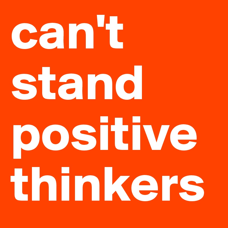 can't stand positive thinkers