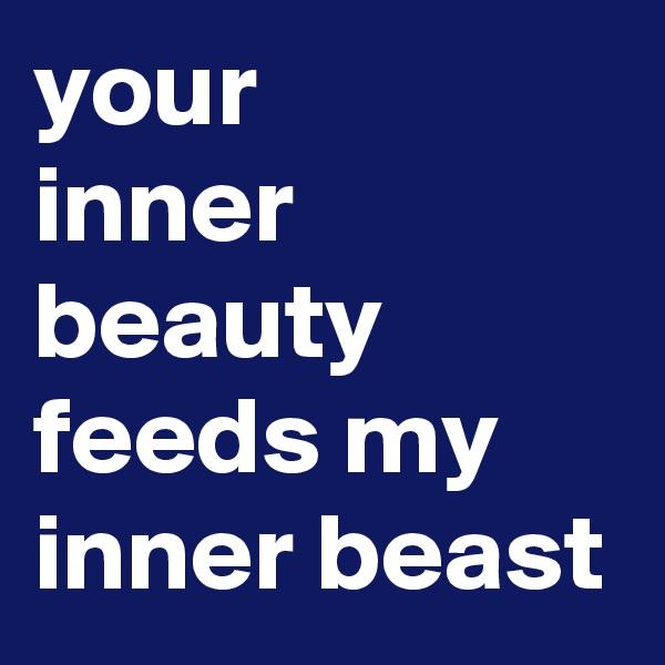 your  inner beauty feeds my inner beast