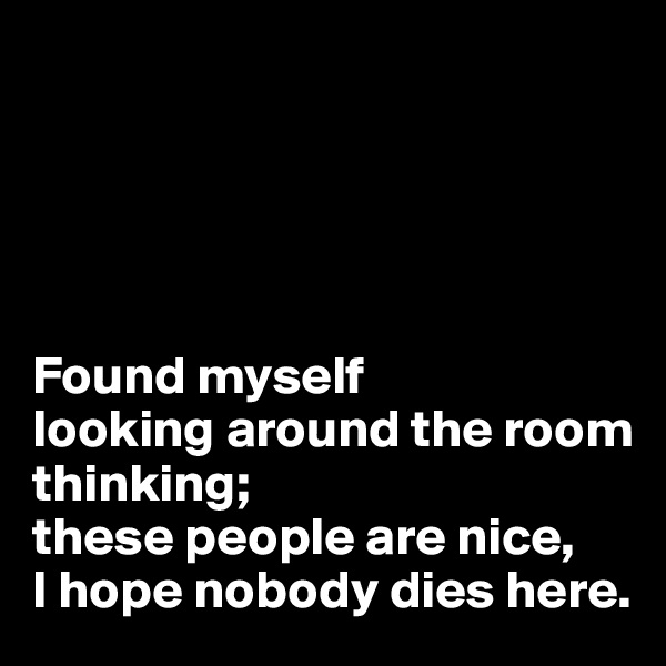 Found myself  looking around the room thinking;  these people are nice,  I hope nobody dies here.