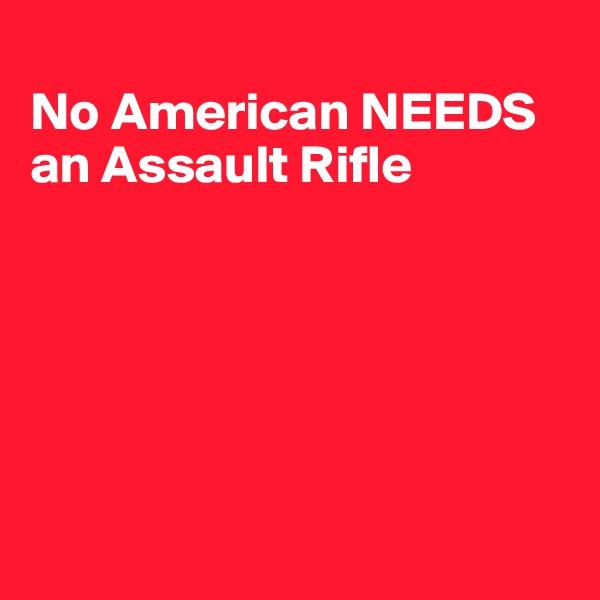 No American NEEDS  an Assault Rifle