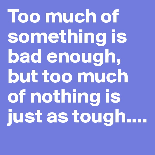 Too much of something is bad enough, but too much of nothing is just as tough....