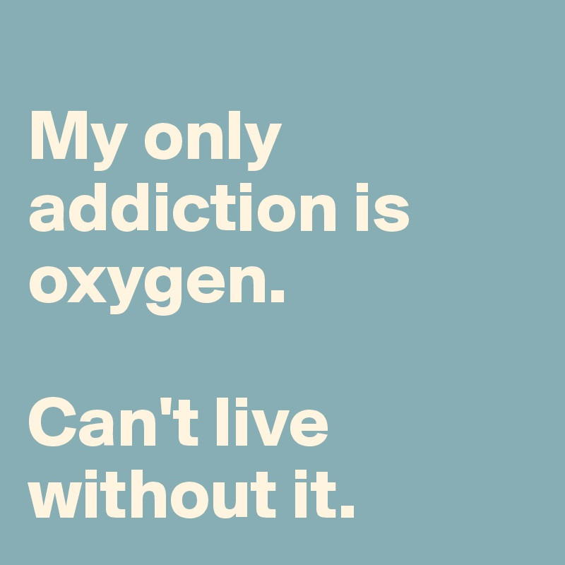 My only addiction is oxygen.   Can't live without it.