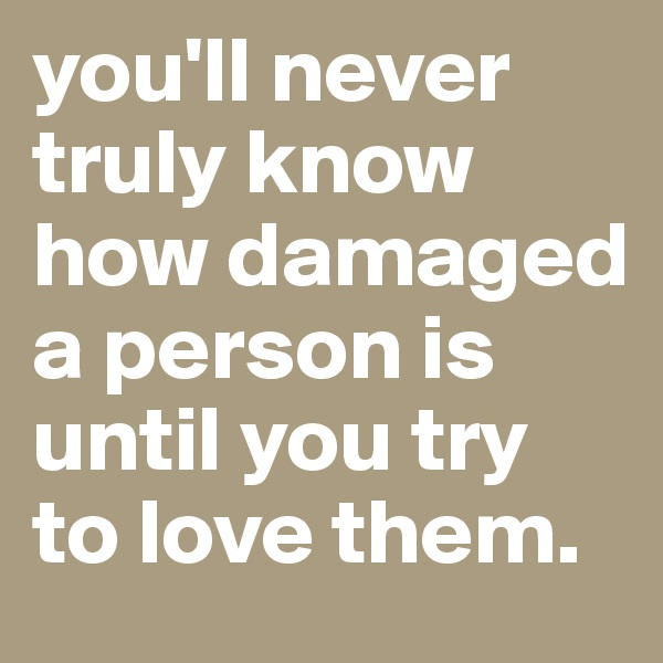 you'll never truly know how damaged a person is until you try to love them.