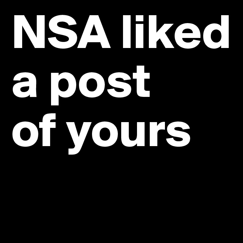 NSA liked  a post  of yours