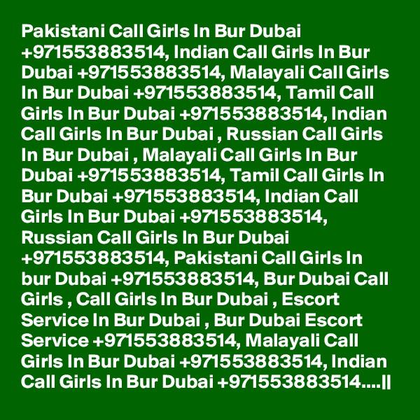 Pakistani Call Girls In Bur Dubai +971553883514, Indian Call Girls In Bur Dubai +971553883514, Malayali Call Girls In Bur Dubai +971553883514, Tamil Call Girls In Bur Dubai +971553883514, Indian Call Girls In Bur Dubai , Russian Call Girls In Bur Dubai , Malayali Call Girls In Bur Dubai +971553883514, Tamil Call Girls In Bur Dubai +971553883514, Indian Call Girls In Bur Dubai +971553883514, Russian Call Girls In Bur Dubai +971553883514, Pakistani Call Girls In bur Dubai +971553883514, Bur Dubai Call Girls , Call Girls In Bur Dubai , Escort Service In Bur Dubai , Bur Dubai Escort Service +971553883514, Malayali Call Girls In Bur Dubai +971553883514, Indian Call Girls In Bur Dubai +971553883514....||
