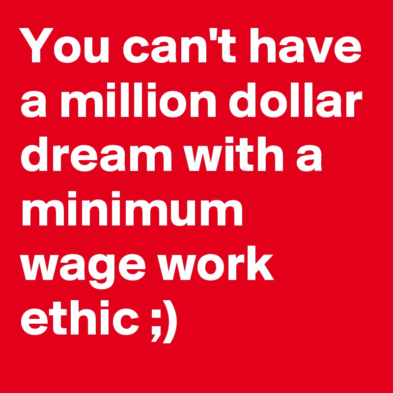 You can't have a million dollar dream with a minimum wage work ethic ;)