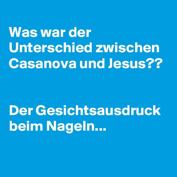 Was war der Unterschied zwischen Casanova und Jesus??   Der Gesichtsausdruck beim Nageln...