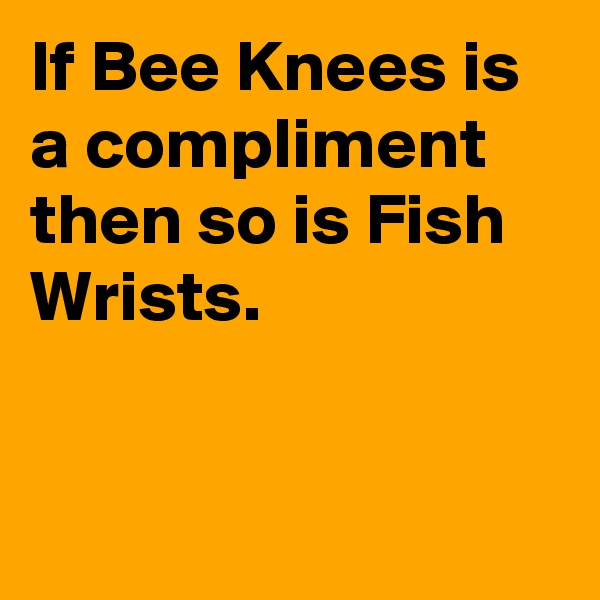 If Bee Knees is a compliment then so is Fish Wrists.