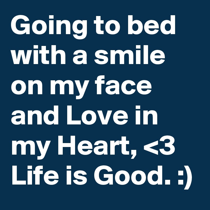 Going to bed with a smile on my face and Love in my Heart, <3 Life is Good. :)