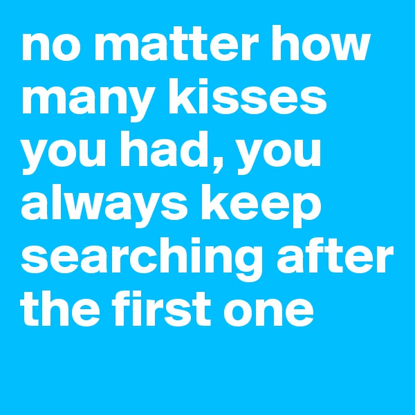 no matter how many kisses you had, you always keep searching after the first one