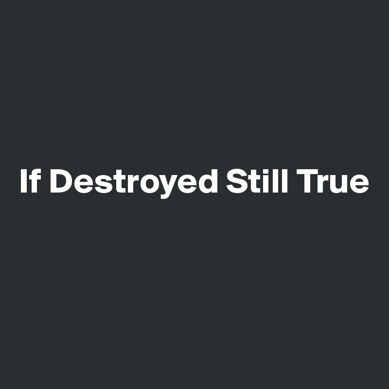If Destroyed Still True