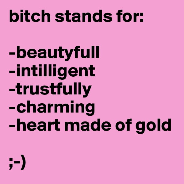 bitch stands for:  -beautyfull -intilligent -trustfully -charming -heart made of gold   ;-)
