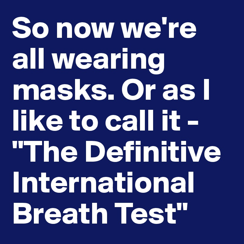 """So now we're all wearing masks. Or as I like to call it - """"The Definitive International Breath Test"""""""