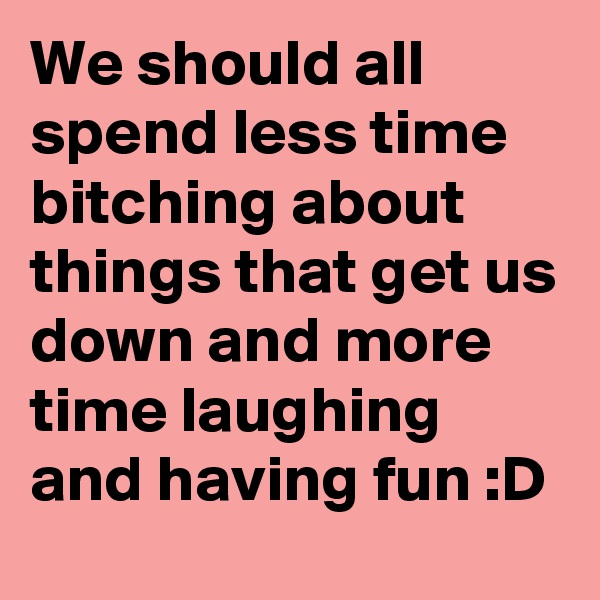 We should all spend less time bitching about things that get us down and more time laughing and having fun :D