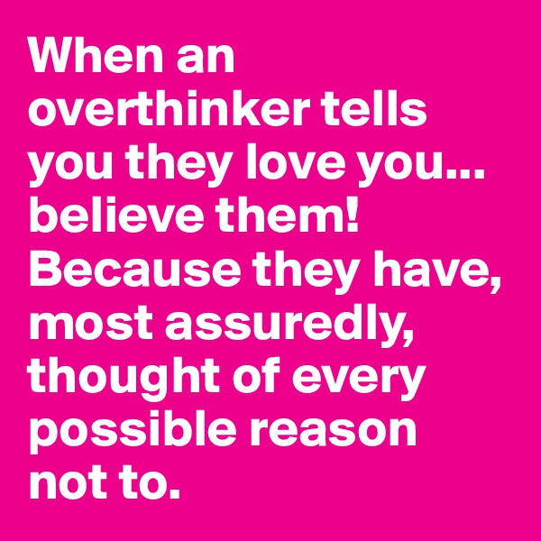 When an overthinker tells you they love you... believe them! Because they have, most assuredly, thought of every possible reason  not to.