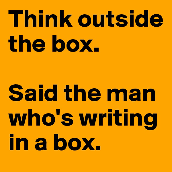 Think outside the box.   Said the man who's writing in a box.
