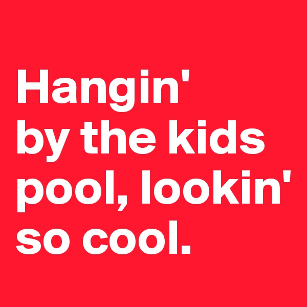 Hangin'  by the kids pool, lookin' so cool.