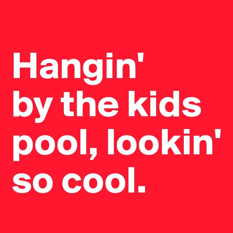 Hangin'  by the kids pool, lookin' so cool.