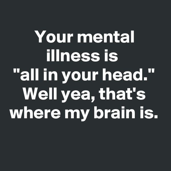 "Your mental illness is  ""all in your head."" Well yea, that's where my brain is."