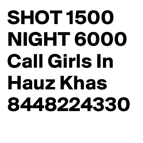 SHOT 1500 NIGHT 6000 Call Girls In Hauz Khas 8448224330