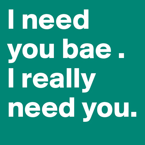I need you bae . I really need you.