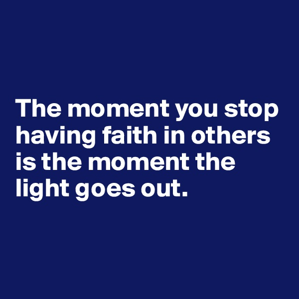 The moment you stop having faith in others is the moment the light goes out.