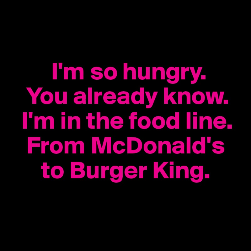 I'm so hungry.          You already know.   I'm in the food line.     From McDonald's           to Burger King.