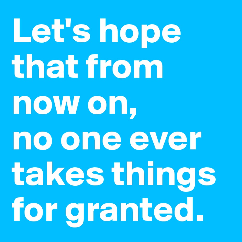 Let's hope that from now on,  no one ever takes things for granted.