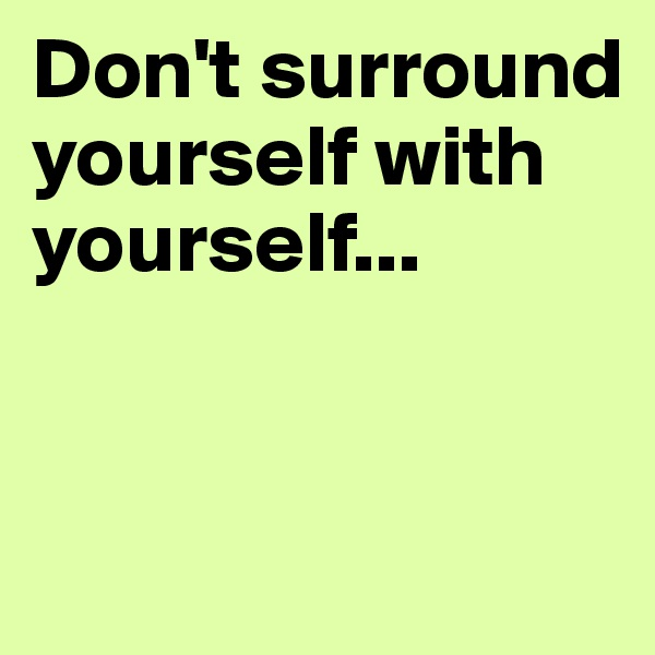Don't surround yourself with yourself...