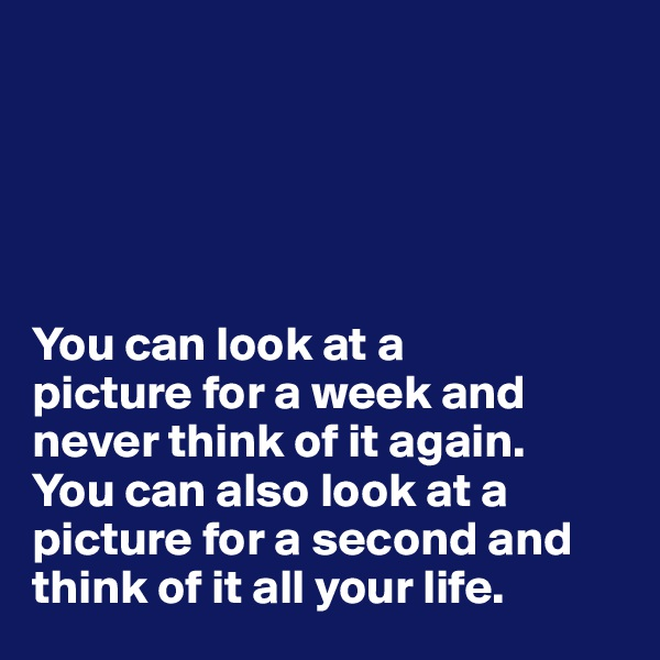You can look at a  picture for a week and never think of it again.  You can also look at a picture for a second and think of it all your life.