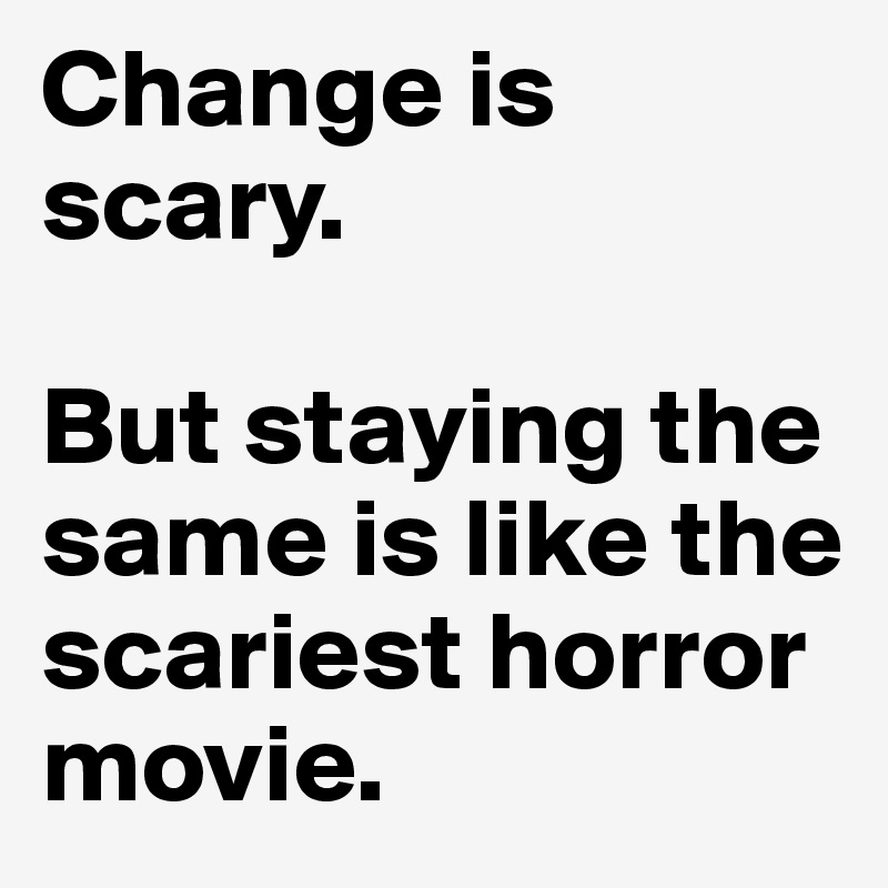 Change is scary.   But staying the same is like the scariest horror movie.