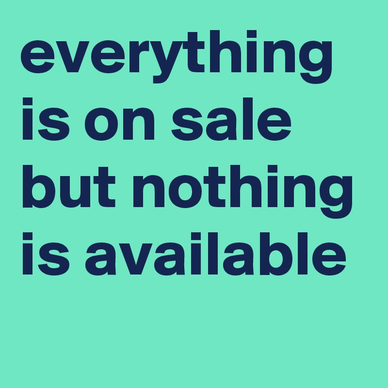everything is on sale but nothing is available