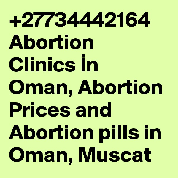 +27734442164 Abortion Clinics In Oman, Abortion Prices and Abortion pills in Oman, Muscat
