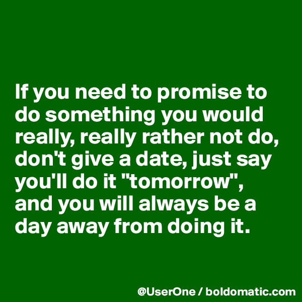 """If you need to promise to do something you would really, really rather not do, don't give a date, just say you'll do it """"tomorrow"""", and you will always be a day away from doing it."""
