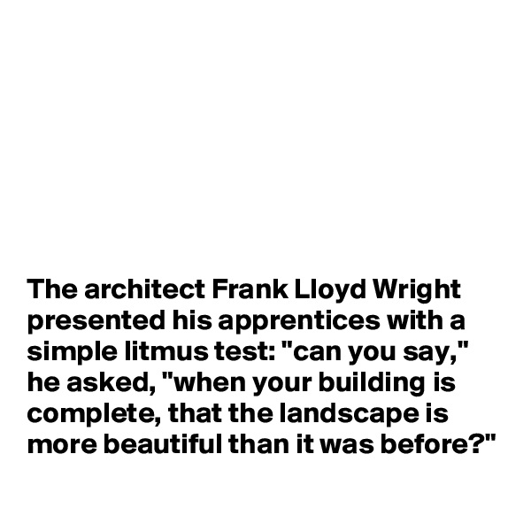 "The architect Frank Lloyd Wright presented his apprentices with a simple litmus test: ""can you say,"" he asked, ""when your building is complete, that the landscape is more beautiful than it was before?"""