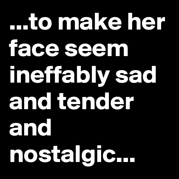 ...to make her face seem ineffably sad and tender and nostalgic...