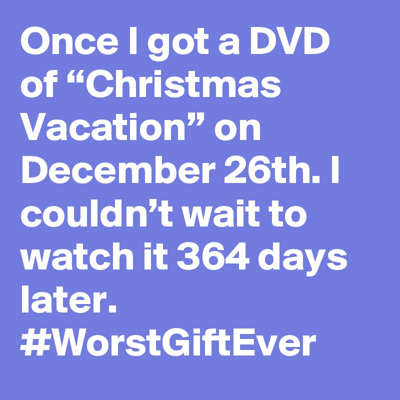 Once I Got A Dvd Of Christmas Vacation On December 26th I Couldn