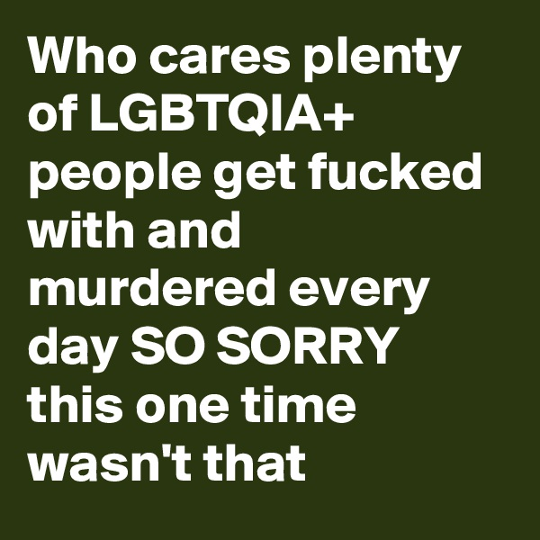 Who cares plenty of LGBTQIA+ people get fucked with and murdered every day SO SORRY this one time wasn't that