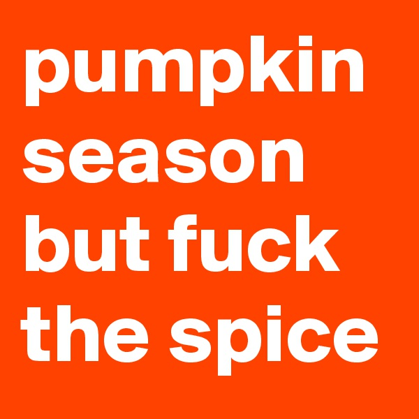 pumpkin season but fuck the spice