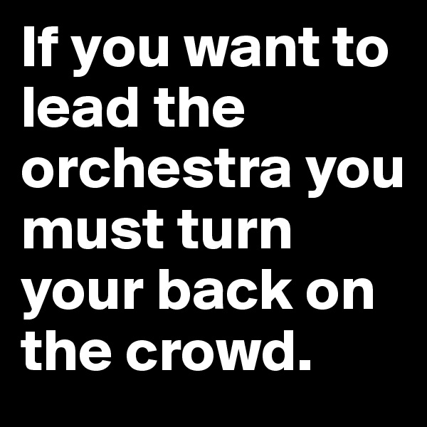 If you want to lead the orchestra you must turn your back on the crowd.