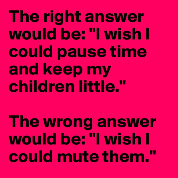 """The right answer would be: """"I wish I could pause time and keep my children little.""""  The wrong answer would be: """"I wish I could mute them."""""""