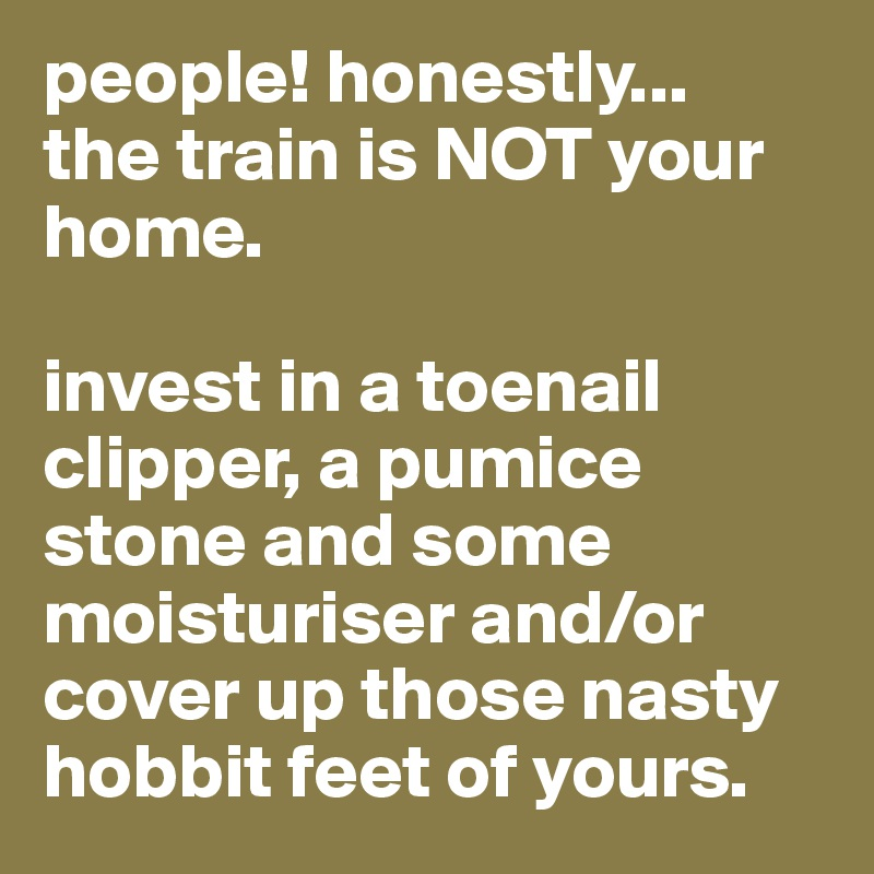 people! honestly... the train is NOT your home.  invest in a toenail clipper, a pumice stone and some moisturiser and/or cover up those nasty hobbit feet of yours.