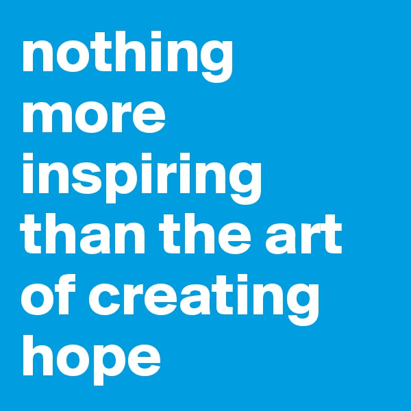 nothing more inspiring than the art of creating hope