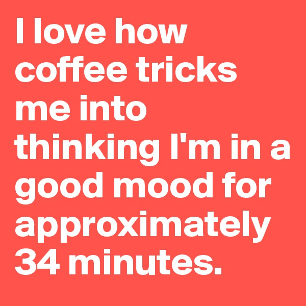 I love how coffee tricks me into thinking I'm in a good mood for approximately 34 minutes.