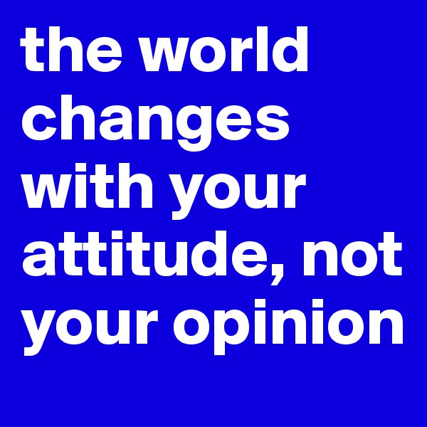the world changes with your attitude, not your opinion